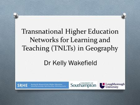 Transnational Higher Education Networks for Learning and Teaching (TNLTs) in Geography Dr Kelly Wakefield.