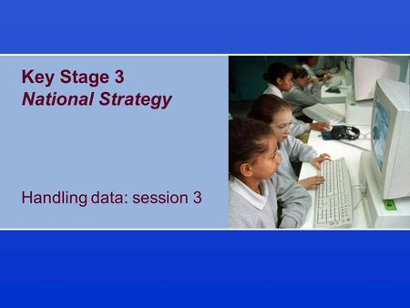 Key Stage 3 National Strategy Handling data: session 3.