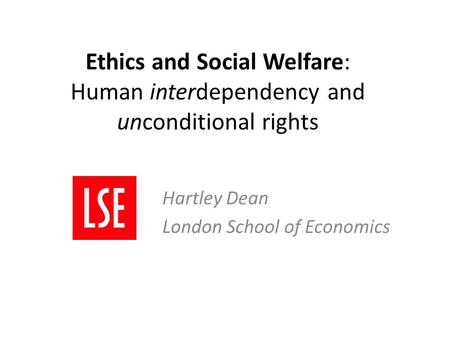 Ethics and Social Welfare: Human interdependency and unconditional rights Hartley Dean London School of Economics.