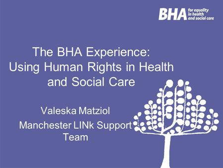The BHA Experience: Using Human Rights in Health and Social Care Valeska Matziol Manchester LINk Support Team.