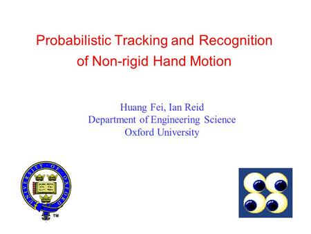 Probabilistic Tracking and Recognition of Non-rigid Hand Motion Huang Fei, Ian Reid Department of Engineering Science Oxford University.