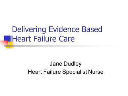 Delivering Evidence Based Heart Failure Care Jane Dudley Heart Failure Specialist Nurse.