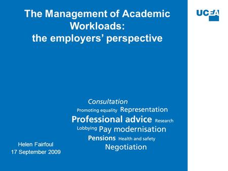 The Management of Academic Workloads: the employers' perspective Helen Fairfoul 17 September 2009.