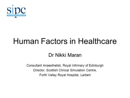 Human Factors in Healthcare Dr Nikki Maran Consultant Anaesthetist, Royal Infirmary of Edinburgh Director, Scottish Clinical Simulation Centre, Forth Valley.