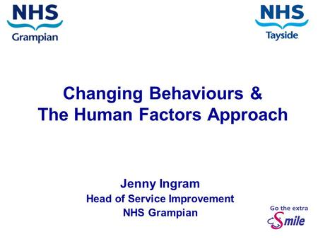 Changing Behaviours & The Human Factors Approach Jenny Ingram Head of Service Improvement NHS Grampian.