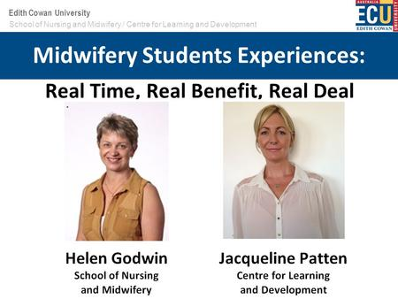 Your School or Centre name here Edith Cowan University Real Time, Real Benefit, Real Deal School of Nursing and Midwifery / Centre for Learning and Development.