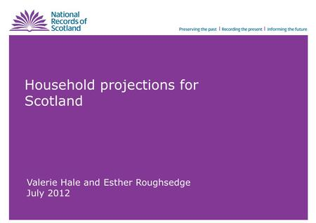 Household projections for Scotland Valerie Hale and Esther Roughsedge July 2012.