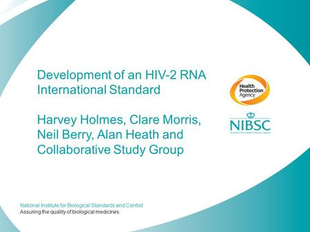 Development of an HIV-2 RNA International Standard Harvey Holmes, Clare Morris, Neil Berry, Alan Heath and Collaborative Study Group.
