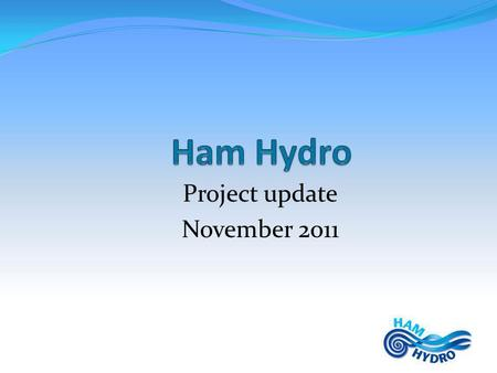 Project update November 2011. Questions..... Who is Ham Hydro and where do they come from? What are exactly their objectives and what do they do? What.