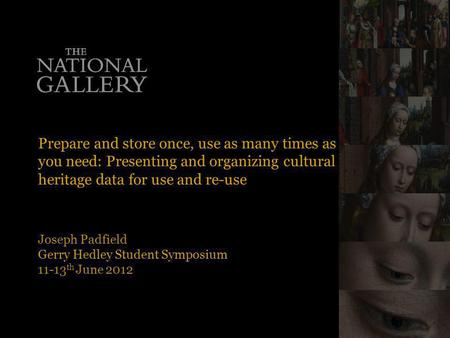 Prepare and store once, use as many times as you need: Presenting and organizing cultural heritage data for use and re-use Joseph Padfield Gerry Hedley.