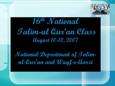 16 th National Talim-ul Qur'an Class August 10-12, 2007 National Department of Talim- ul-Qur'an and Waqf-e-Aarzi.