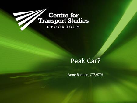 Peak Car? Anne Bastian, CTS/KTH. Source: OECD International Transport Forum, Trends in the transport sector 2012 Industrialized countries hit a plateau.