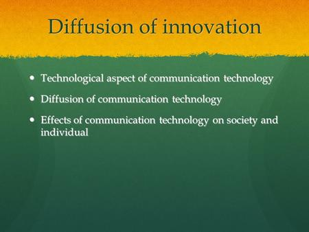 Diffusion of innovation Technological aspect of communication technology Technological aspect of communication technology Diffusion of communication technology.