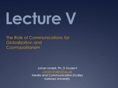 Lecture V The Role of Communications for Globalization and Cosmopolitansim Johan Lindell, Ph. D Student Media and Communication Studies.