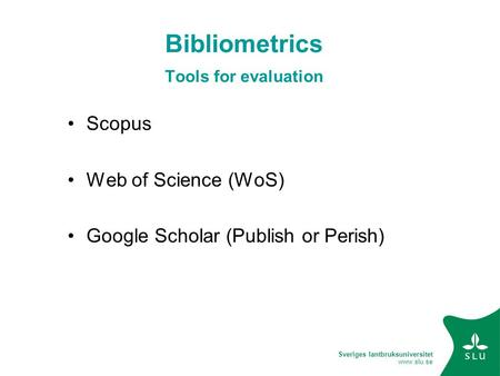 Sveriges lantbruksuniversitet www.slu.se Bibliometrics Tools for evaluation Scopus Web of Science (WoS) Google Scholar (Publish or Perish)