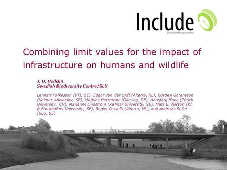 Combining limit values for the impact of infrastructure on humans and wildlife J. O. Helldin Swedish Biodiversity Centre/SLU Lennart Folkesson (VTI, SE),