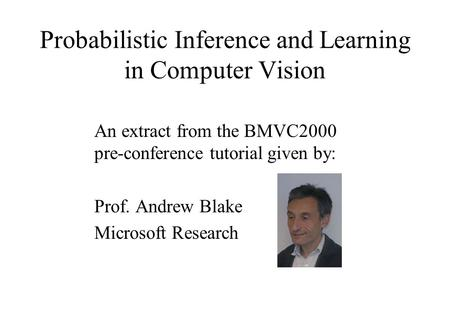 Probabilistic Inference and Learning in Computer Vision An extract from the BMVC2000 pre-conference tutorial given by: Prof. Andrew Blake Microsoft Research.
