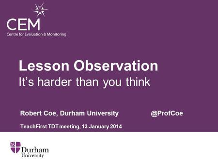 Lesson Observation It's harder than you think Robert Coe, Durham TeachFirst TDT meeting, 13 January 2014.