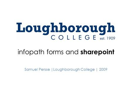 Infopath forms and sharepoint Samuel Persse |Loughborough College | 2009.