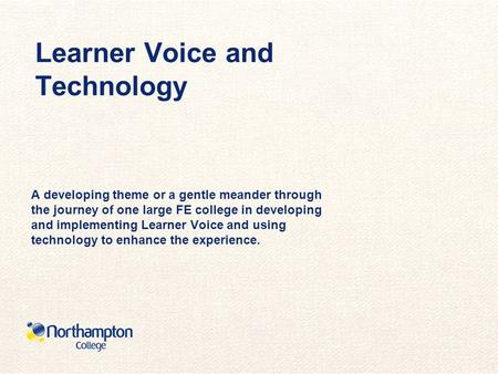 Learner Voice and Technology A developing theme or a gentle meander through the journey of one large FE college in developing and implementing Learner.
