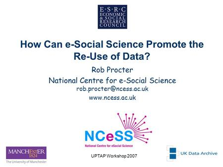 UPTAP Workshop 20071 How Can e-Social Science Promote the Re-Use of Data? Rob Procter National Centre for e-Social Science