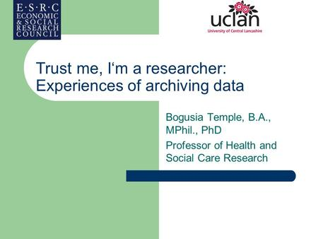 Trust me, I'm a researcher: Experiences of archiving data Bogusia Temple, B.A., MPhil., PhD Professor of Health and Social Care Research.