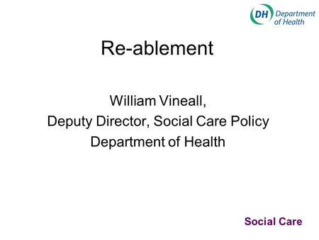Re-ablement William Vineall, Deputy Director, Social Care Policy Department of Health Social Care.