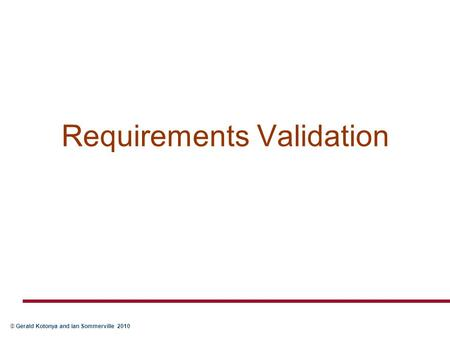 © Gerald Kotonya and Ian Sommerville 2010 Requirements Validation.