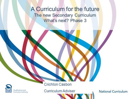 A Curriculum for the future The new Secondary Curriculum What's next? Phase 3 Crichton Casbon Curriculum Adviser.
