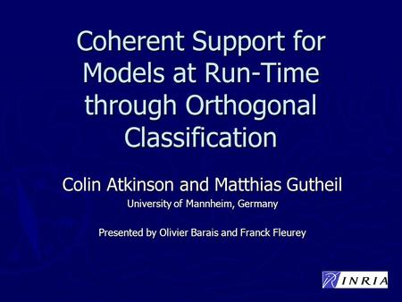Coherent Support for Models at Run-Time through Orthogonal Classification Colin Atkinson and Matthias Gutheil University of Mannheim, Germany Presented.