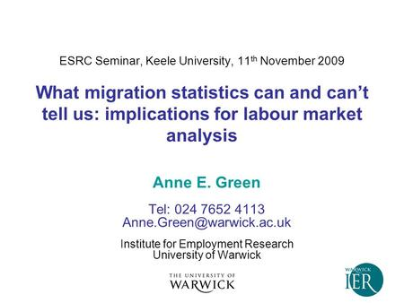 ESRC Seminar, Keele University, 11 th November 2009 What migration statistics can and can't tell us: implications for labour market analysis Anne E. Green.
