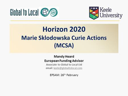 Horizon 2020 Marie Sklodowska Curie Actions (MCSA) Mandy Heard European Funding Advisor Associate to Global to Local Ltd