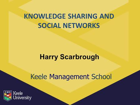 Keele Management School Harry Scarbrough KNOWLEDGE SHARING AND SOCIAL NETWORKS.
