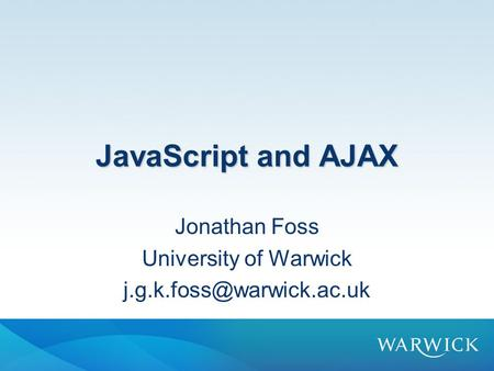 JavaScript and AJAX Jonathan Foss University of Warwick