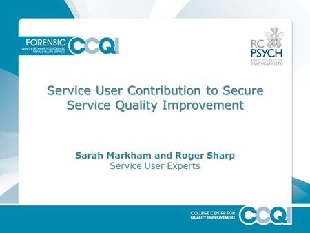 Service User Contribution to Secure Service Quality Improvement Sarah Markham and Roger Sharp Service User Experts.