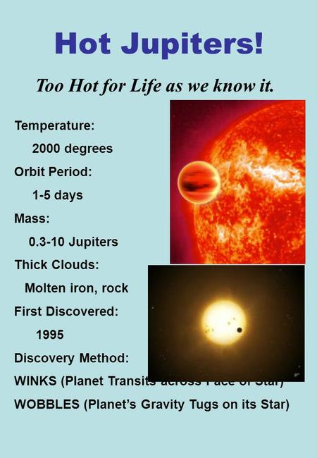 Hot Jupiters! Temperature: 2000 degrees Orbit Period: 1-5 days Mass: 0.3-10 Jupiters Thick Clouds: Molten iron, rock First Discovered: 1995 Discovery Method: