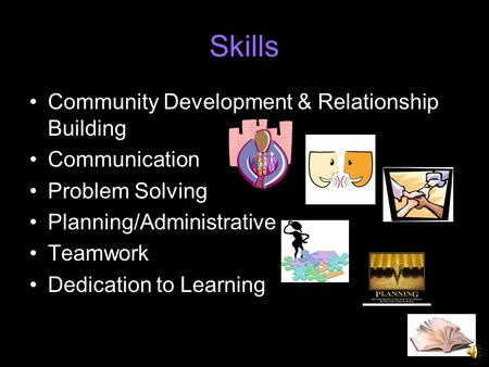 Skills Community Development & Relationship Building Communication Problem Solving Planning/Administrative Teamwork Dedication to Learning.