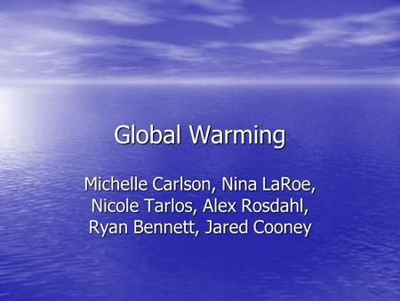Global Warming Michelle Carlson, Nina LaRoe, Nicole Tarlos, Alex Rosdahl, Ryan Bennett, Jared Cooney.