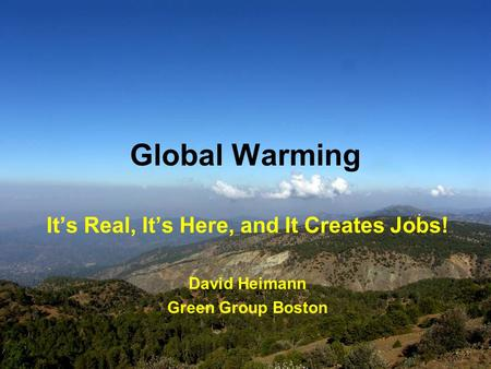 Global Warming It's Real, It's Here, and It Creates Jobs! David Heimann Green Group Boston.