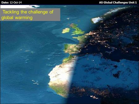 Date: 12-Oct-14 AS Global Challenges Unit 1 Tackling the challenge of global warming.