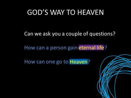 GOD'S WAY TO HEAVEN Can we ask you a couple of questions? How can a person gain eternal life? How can one go to Heaven? eternal life Heaven.