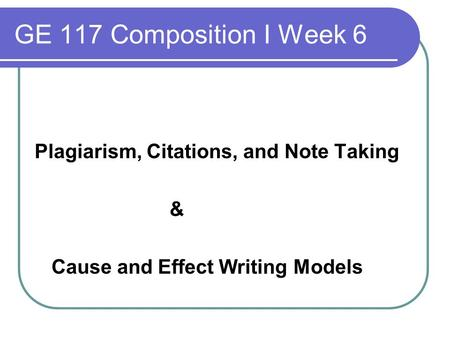 GE 117 Composition I Week 6 Plagiarism, Citations, and Note Taking & Cause and Effect Writing Models.