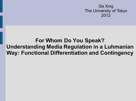 For Whom Do You Speak? Understanding Media Regulation in a Luhmanian Way: Functional Differentiation and Contingency Ge Xing The University of Tokyo 2012.
