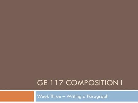 GE 117 COMPOSITION I Week Three – Writing a Paragraph.