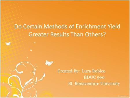Do Certain Methods of Enrichment Yield Greater Results Than Others? Created By: Lura Roblee EDUC 500 St. Bonaventure University.