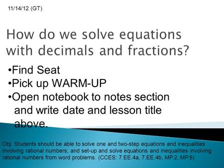 Find Seat Pick up WARM-UP Open notebook to notes section and write date and lesson title above. 11/14/12 (GT) Obj: Students should be able to solve one.