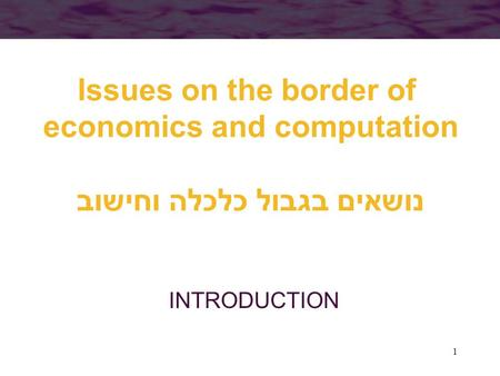 1 Issues on the border of economics and computation נושאים בגבול כלכלה וחישוב INTRODUCTION.