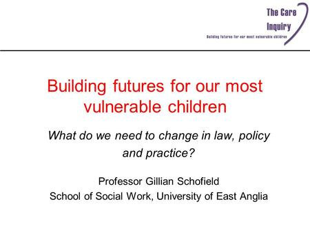 Building futures for our most vulnerable children What do we need to change in law, policy and practice? Professor Gillian Schofield School of Social Work,