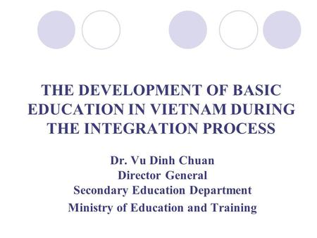Dr. Vu Dinh Chuan Director General Secondary Education Department Ministry of Education and Training THE DEVELOPMENT OF BASIC EDUCATION IN VIETNAM DURING.