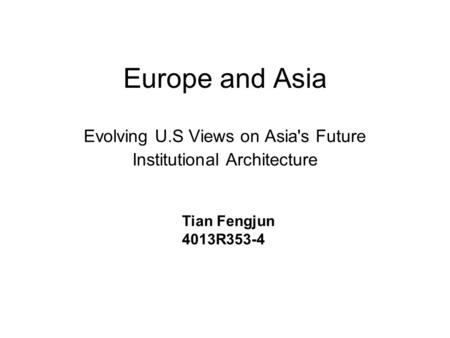Europe and Asia Evolving U.S Views on Asia's Future Institutional Architecture Tian Fengjun 4013R353-4.